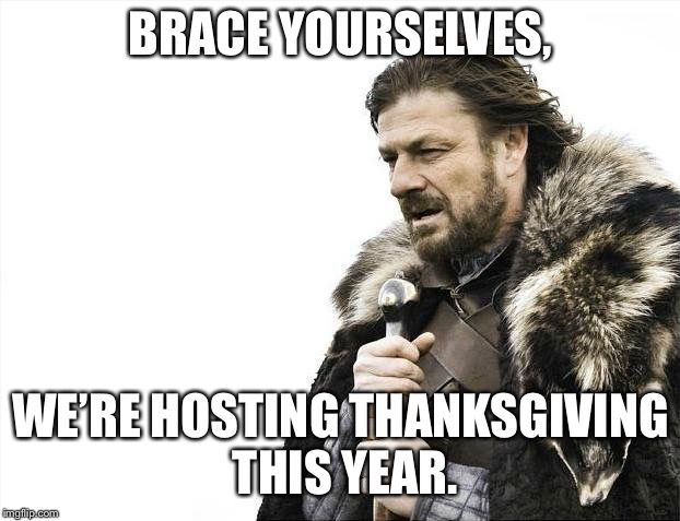 Brace Yourselves X is Coming | BRACE YOURSELVES, WE'RE HOSTING THANKSGIVING THIS YEAR. | image tagged in memes,brace yourselves x is coming | made w/ Imgflip meme maker