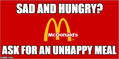 mcdonalds slogan logo | SAD AND HUNGRY? ASK FOR AN UNHAPPY MEAL | image tagged in mcdonalds slogan logo | made w/ Imgflip meme maker
