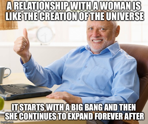 Hide the pain harold | A RELATIONSHIP WITH A WOMAN IS LIKE THE CREATION OF THE UNIVERSE IT STARTS WITH A BIG BANG AND THEN SHE CONTINUES TO EXPAND FOREVER AFTER | image tagged in hide the pain harold,memes,funny,relationships,bad pun | made w/ Imgflip meme maker