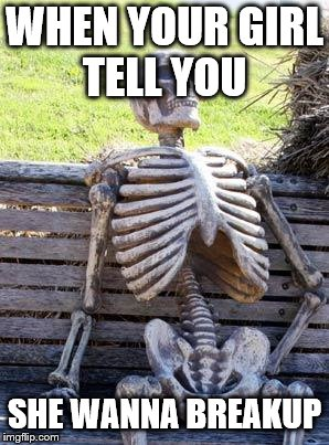 Waiting Skeleton | WHEN YOUR GIRL TELL YOU SHE WANNA BREAKUP | image tagged in memes,waiting skeleton | made w/ Imgflip meme maker