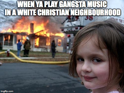 Disaster Girl | WHEN YA PLAY GANGSTA MUSIC IN A WHITE CHRISTIAN NEIGHBOURHOOD | image tagged in memes,disaster girl | made w/ Imgflip meme maker