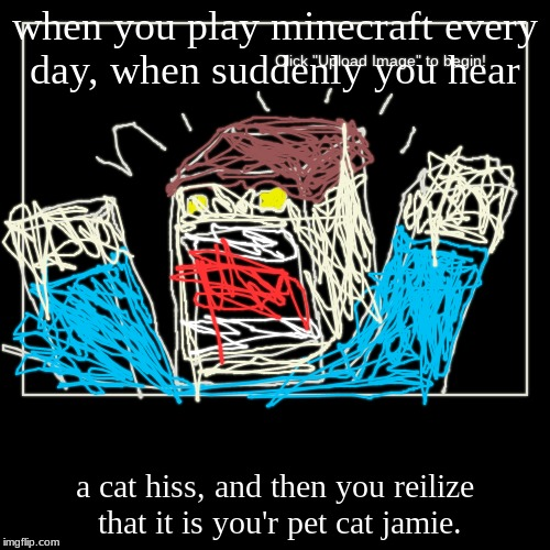 creeper | when you play minecraft every day, when suddenly you hear | a cat hiss, and then you reilize that it is you'r pet cat jamie. | image tagged in funny,demotivationals | made w/ Imgflip demotivational maker