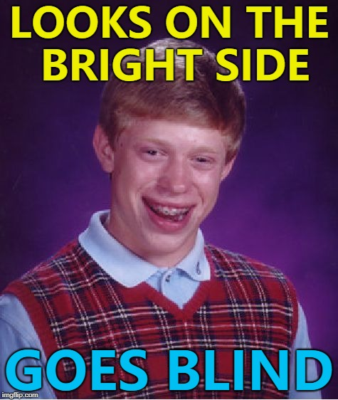 Always look on the bright side of life... :) | LOOKS ON THE BRIGHT SIDE GOES BLIND | image tagged in memes,bad luck brian | made w/ Imgflip meme maker