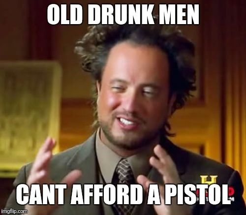 Ancient Aliens Meme | OLD DRUNK MEN CANT AFFORD A PISTOL | image tagged in memes,ancient aliens | made w/ Imgflip meme maker