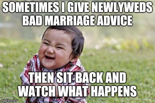 Evil Toddler Meme | SOMETIMES I GIVE NEWLYWEDS BAD MARRIAGE ADVICE THEN SIT BACK AND WATCH WHAT HAPPENS | image tagged in memes,evil toddler,jbmemegeek,marriage,newlyweds,bad advice | made w/ Imgflip meme maker