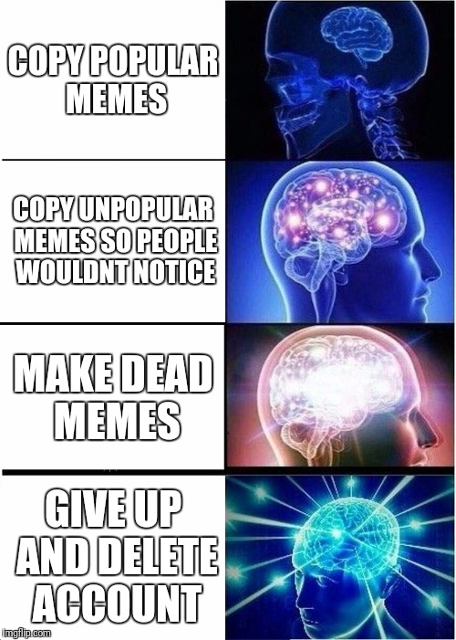 Expanding Brain Meme | COPY POPULAR MEMES COPY UNPOPULAR MEMES SO PEOPLE WOULDNT NOTICE MAKE DEAD MEMES GIVE UP AND DELETE ACCOUNT | image tagged in memes,expanding brain | made w/ Imgflip meme maker