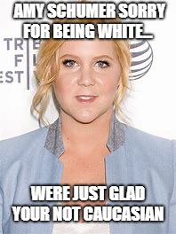 Caucasian for all occasions  | AMY SCHUMER SORRY FOR BEING WHITE... WERE JUST GLAD YOUR NOT CAUCASIAN | image tagged in stupid liberals,dumb asses lives matter | made w/ Imgflip meme maker