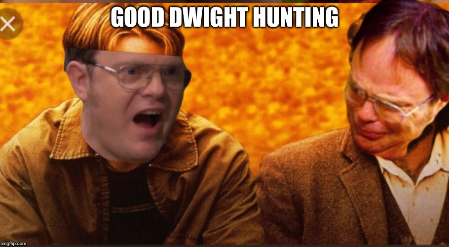 GOOD DWIGHT HUNTING | image tagged in memes,dwight schrute,the office,good will hunting | made w/ Imgflip meme maker