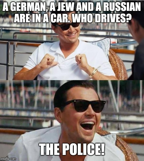 Leonardo di caprio | A GERMAN, A JEW AND A RUSSIAN ARE IN A CAR. WHO DRIVES? THE POLICE! | image tagged in leonardo di caprio | made w/ Imgflip meme maker