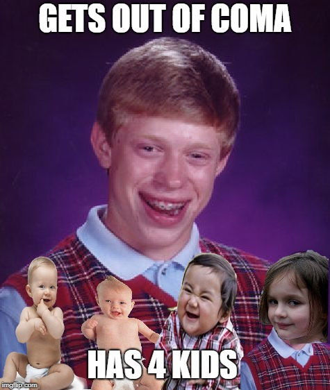 Bad Luck Brian Meme | GETS OUT OF COMA HAS 4 KIDS | image tagged in memes,bad luck brian | made w/ Imgflip meme maker