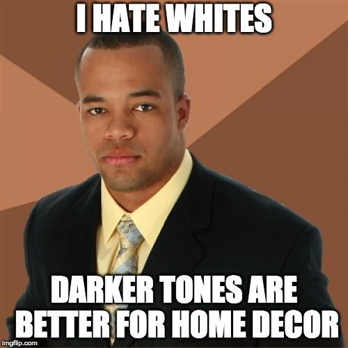 Successful Black Man Meme | I HATE WHITES DARKER TONES ARE BETTER FOR HOME DECOR | image tagged in memes,successful black man | made w/ Imgflip meme maker