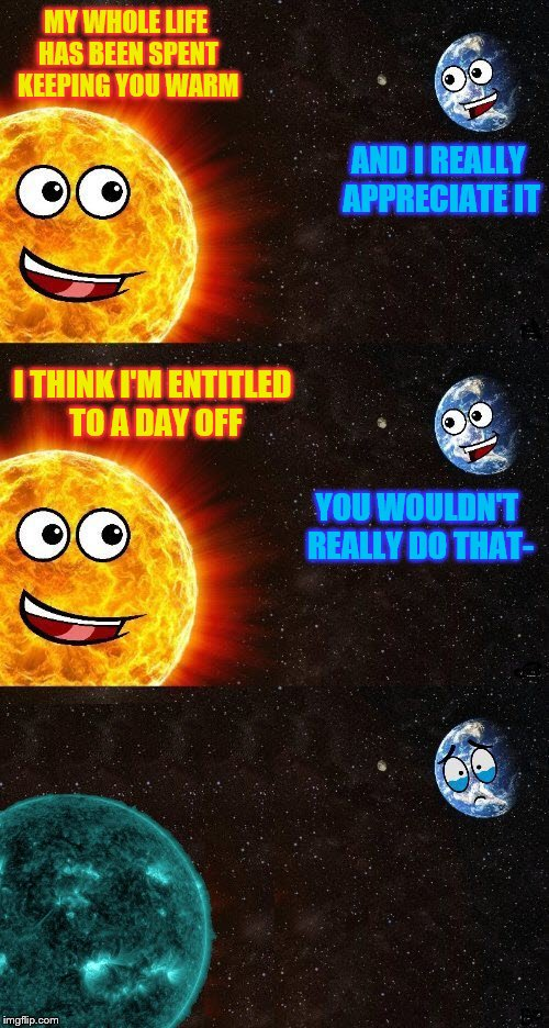 Earth Day, April 22, 2018 (or is it Sun-day?) ~Thanks to DashHopes for the template! | MY WHOLE LIFE HAS BEEN SPENT KEEPING YOU WARM YOU WOULDN'T REALLY DO THAT- AND I REALLY APPRECIATE IT I THINK I'M ENTITLED TO A DAY OFF | image tagged in memes,earth day,sunday,day off | made w/ Imgflip meme maker