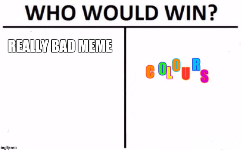 Who Would Win? Meme | REALLY BAD MEME C O L O U R S | image tagged in memes,who would win | made w/ Imgflip meme maker