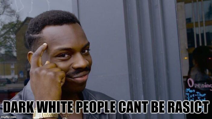 Roll Safe Think About It Meme | DARK WHITE PEOPLE CANT BE RASICT | image tagged in memes,roll safe think about it | made w/ Imgflip meme maker