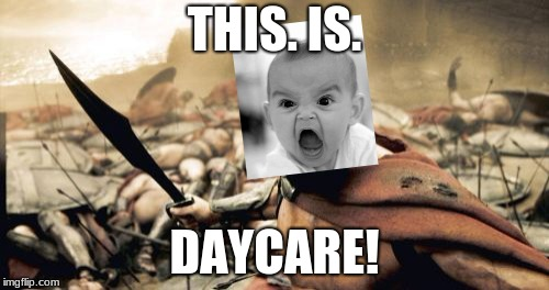 I remember being a baby like this | THIS. IS. DAYCARE! | image tagged in memes,sparta leonidas,baby,funny | made w/ Imgflip meme maker