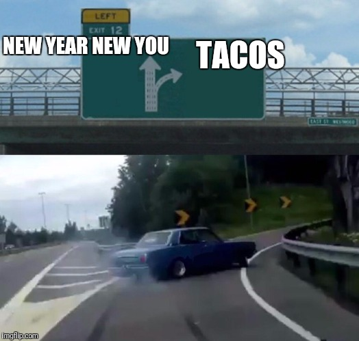 I love tacos | NEW YEAR NEW YOU TACOS | image tagged in tacos,newyear,new,you,12,left exit 12 off ramp | made w/ Imgflip meme maker