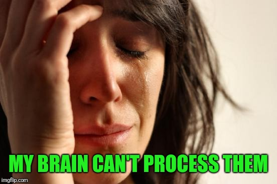First World Problems Meme | MY BRAIN CAN'T PROCESS THEM | image tagged in memes,first world problems | made w/ Imgflip meme maker