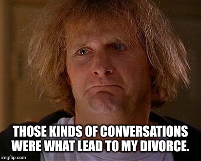 THOSE KINDS OF CONVERSATIONS WERE WHAT LEAD TO MY DIVORCE. | made w/ Imgflip meme maker
