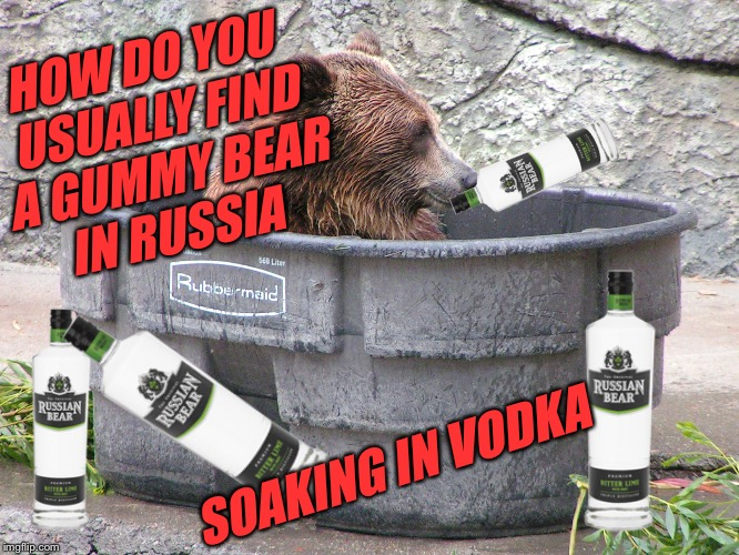 HOW DO YOU USUALLY FIND A GUMMY BEAR IN RUSSIA SOAKING IN VODKA | made w/ Imgflip meme maker