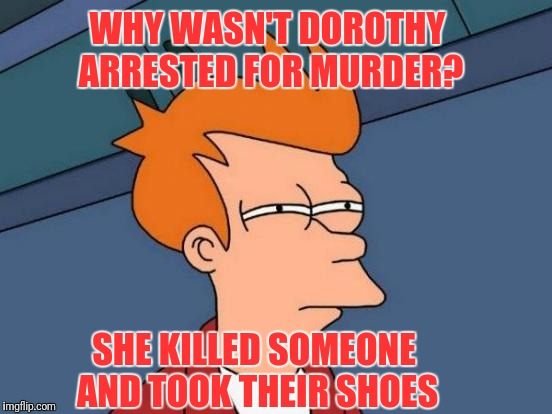 The Women of OZ | WHY WASN'T DOROTHY ARRESTED FOR MURDER? SHE KILLED SOMEONE AND TOOK THEIR SHOES | image tagged in memes,futurama fry | made w/ Imgflip meme maker
