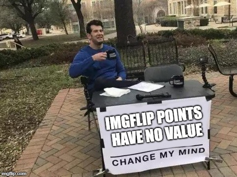 Change My Mind |  IMGFLIP POINTS HAVE NO VALUE | image tagged in change my mind,imgflip points,value | made w/ Imgflip meme maker
