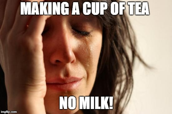 First World Problems Meme | MAKING A CUP OF TEA NO MILK! | image tagged in memes,first world problems | made w/ Imgflip meme maker