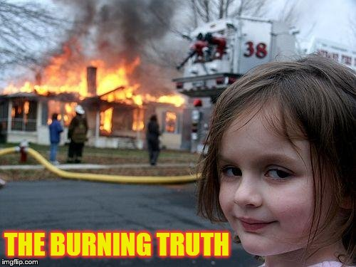 Disaster Girl Meme | THE BURNING TRUTH | image tagged in memes,disaster girl | made w/ Imgflip meme maker