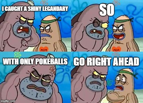 How Tough Are You Meme | I CAUGHT A SHINY LEGANDARY SO WITH ONLY POKEBALLS GO RIGHT AHEAD | image tagged in memes,how tough are you | made w/ Imgflip meme maker