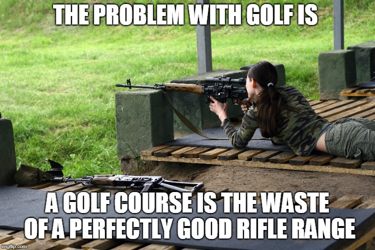 I'd rather go to the range. | THE PROBLEM WITH GOLF IS A GOLF COURSE IS THE WASTE OF A PERFECTLY GOOD RIFLE RANGE | image tagged in golf,rifle,shooting,golfing,memes | made w/ Imgflip meme maker