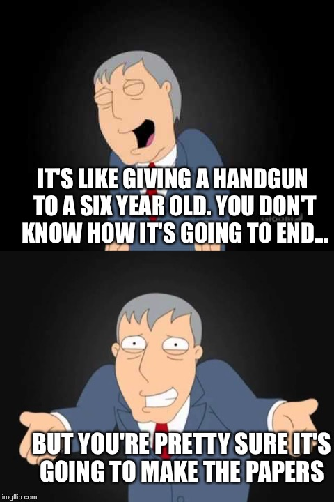 IT'S LIKE GIVING A HANDGUN TO A SIX YEAR OLD. YOU DON'T KNOW HOW IT'S GOING TO END... BUT YOU'RE PRETTY SURE IT'S GOING TO MAKE THE PAPERS | made w/ Imgflip meme maker