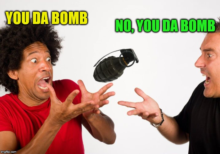 YOU DA BOMB NO, YOU DA BOMB | made w/ Imgflip meme maker