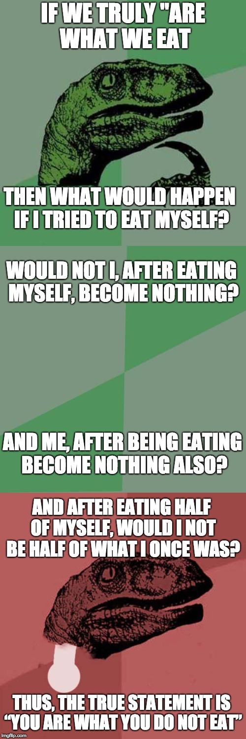 "Philosoraptor Sequence | IF WE TRULY ""ARE WHAT WE EAT THUS, THE TRUE STATEMENT IS ""YOU ARE WHAT YOU DO NOT EAT"" THEN WHAT WOULD HAPPEN IF I TRIED TO EAT MYSELF? WOUL 
