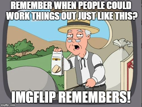 REMEMBER WHEN PEOPLE COULD WORK THINGS OUT JUST LIKE THIS? IMGFLIP REMEMBERS! | made w/ Imgflip meme maker