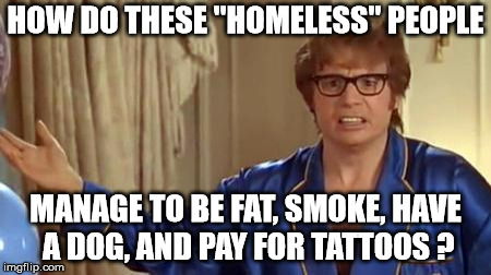 "Austin Powers Honestly | HOW DO THESE ""HOMELESS"" PEOPLE MANAGE TO BE FAT, SMOKE, HAVE A DOG, AND PAY FOR TATTOOS ? 