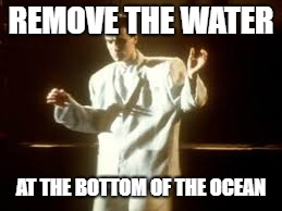 REMOVE THE WATER AT THE BOTTOM OF THE OCEAN | made w/ Imgflip meme maker
