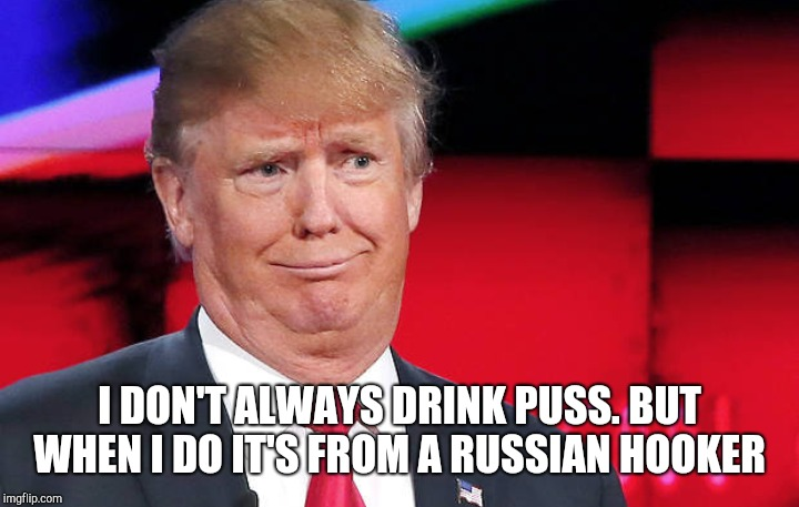 I DON'T ALWAYS DRINK PUSS. BUT WHEN I DO IT'S FROM A RUSSIAN HOOKER | made w/ Imgflip meme maker