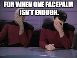 The legendary double facepalm | FOR WHEN ONE FACEPALM ISN'T ENOUGH. | image tagged in star trek double facepalm,memes,facepalm | made w/ Imgflip meme maker