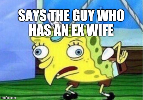Mocking Spongebob Meme | SAYS THE GUY WHO HAS AN EX WIFE | image tagged in memes,mocking spongebob | made w/ Imgflip meme maker