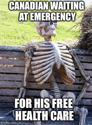 Waiting Skeleton Meme | CANADIAN WAITING AT EMERGENCY FOR HIS FREE HEALTH CARE | image tagged in memes,waiting skeleton,canada,health care,politics | made w/ Imgflip meme maker