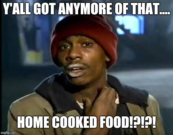 Y'all Got Any More Of That Meme | Y'ALL GOT ANYMORE OF THAT.... HOME COOKED FOOD!?!?! | image tagged in memes,y'all got any more of that | made w/ Imgflip meme maker