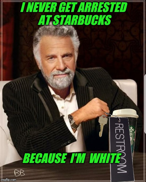 New Template by Billbentnickel | I NEVER GET ARRESTED AT STARBUCKS BECAUSE  I'M  WHITE | image tagged in most interesting starbucks parody,arrested,white,race,new user | made w/ Imgflip meme maker