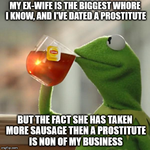 Until she brings over her boy toys, while my son is there, for no reason other than sex | MY EX-WIFE IS THE BIGGEST W**RE I KNOW, AND I'VE DATED A PROSTITUTE BUT THE FACT SHE HAS TAKEN MORE SAUSAGE THEN A PROSTITUTE IS NON OF MY B | image tagged in memes,but thats none of my business,kermit the frog,ex-wife,ex-girlfriend | made w/ Imgflip meme maker