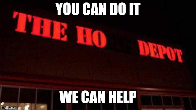 Just running to the store, dear.... | YOU CAN DO IT WE CAN HELP | image tagged in ho depot | made w/ Imgflip meme maker