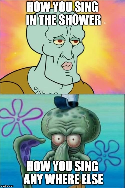 Squidward Meme | HOW YOU SING IN THE SHOWER HOW YOU SING ANY WHERE ELSE | image tagged in memes,squidward | made w/ Imgflip meme maker