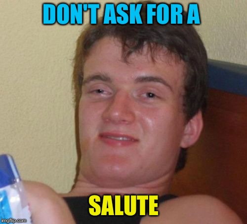 10 Guy Meme | DON'T ASK FOR A SALUTE | image tagged in memes,10 guy | made w/ Imgflip meme maker