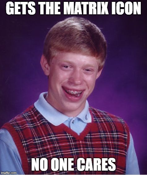 Bad Luck Brian Meme | GETS THE MATRIX ICON NO ONE CARES | image tagged in memes,bad luck brian,funny,ssby | made w/ Imgflip meme maker