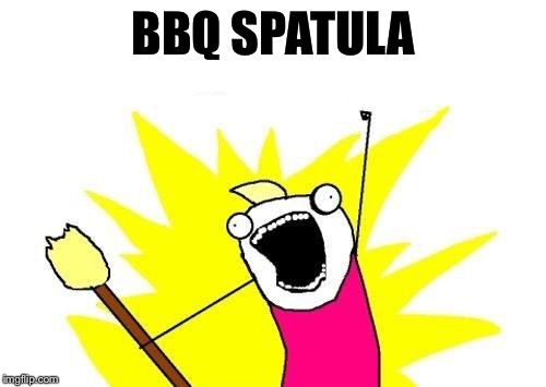 X All The Y Meme | BBQ SPATULA | image tagged in memes,x all the y | made w/ Imgflip meme maker