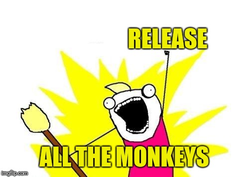 X All The Y Meme | RELEASE ALL THE MONKEYS | image tagged in memes,x all the y | made w/ Imgflip meme maker