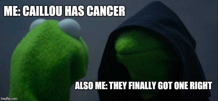 Evil Kermit Meme | ME: CAILLOU HAS CANCER ALSO ME: THEY FINALLY GOT ONE RIGHT | image tagged in memes,evil kermit | made w/ Imgflip meme maker