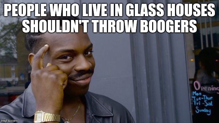 Roll Safe Think About It Meme | PEOPLE WHO LIVE IN GLASS HOUSES SHOULDN'T THROW BOOGERS | image tagged in memes,roll safe think about it | made w/ Imgflip meme maker